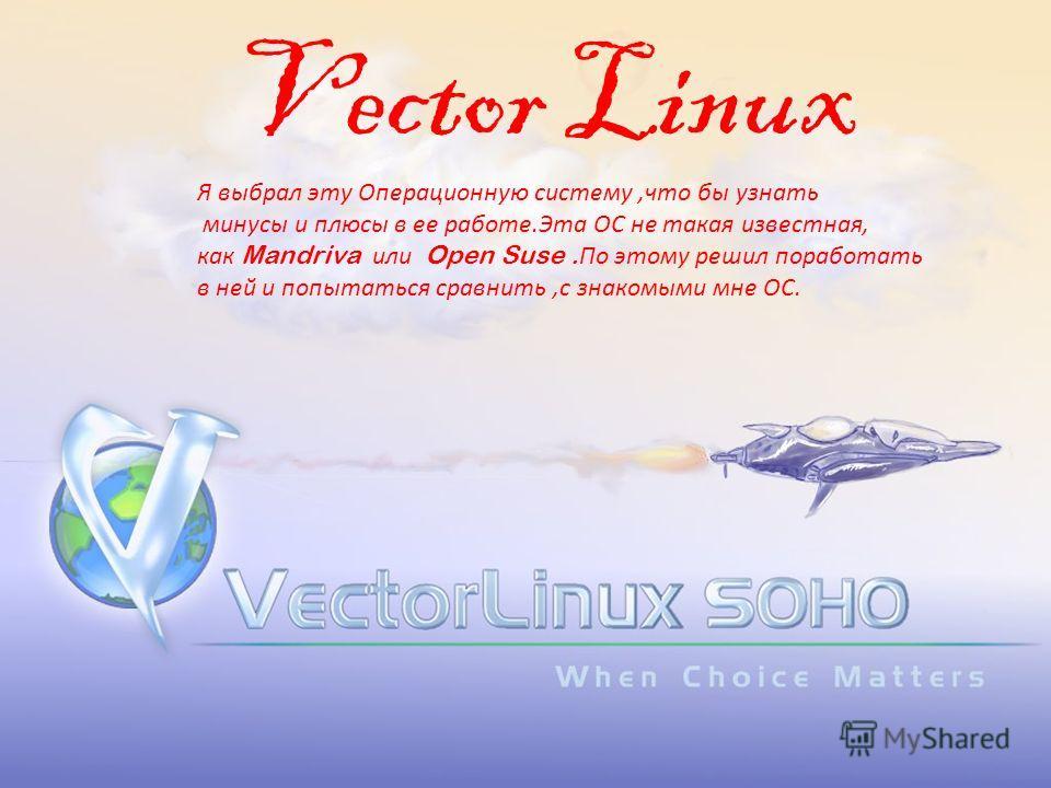 Vector Linux Я выбрал эту Операционную систему,что бы узнать минусы и плюсы в ее работе.Эта ОС не такая известная, как Mandriva или Open Suse. По этому решил поработать в ней и попытаться сравнить,с знакомыми мне ОС.
