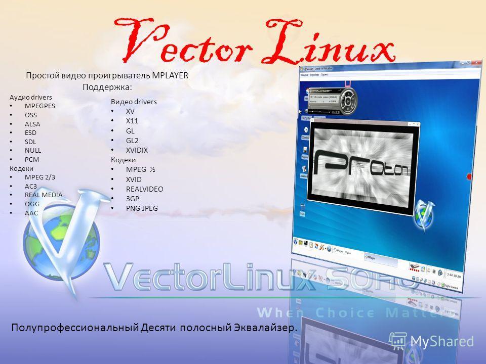 Vector Linux Простой видео проигрыватель MPLAYER Поддержка: Аудио drivers MPEGPES OSS ALSA ESD SDL NULL PCM Кодеки MPEG 2/3 AC3 REAL MEDIA OGG AAC Видео drivers XV X11 GL GL2 XVIDIX Кодеки MPEG ½ XVID REALVIDEO 3GP PNG JPEG Полупрофессиональный Десят