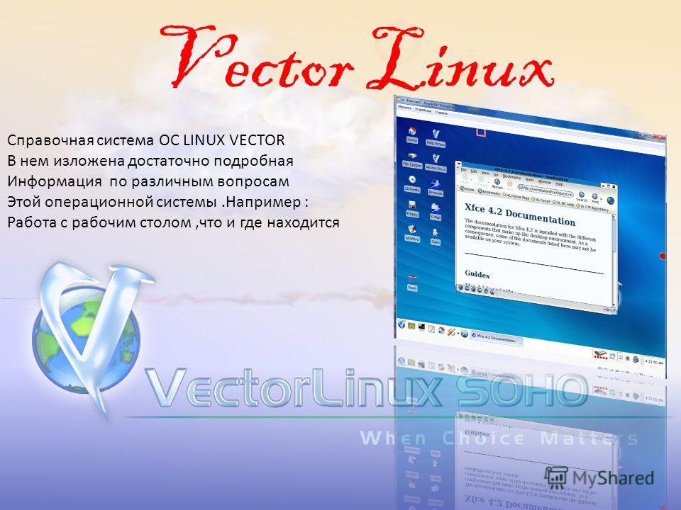 Vector Linux Справочная система ОС LINUX VECTOR В нем изложена достаточно подробная Информация по различным вопросам Этой операционной системы.Например : Работа с рабочим столом,что и где находится