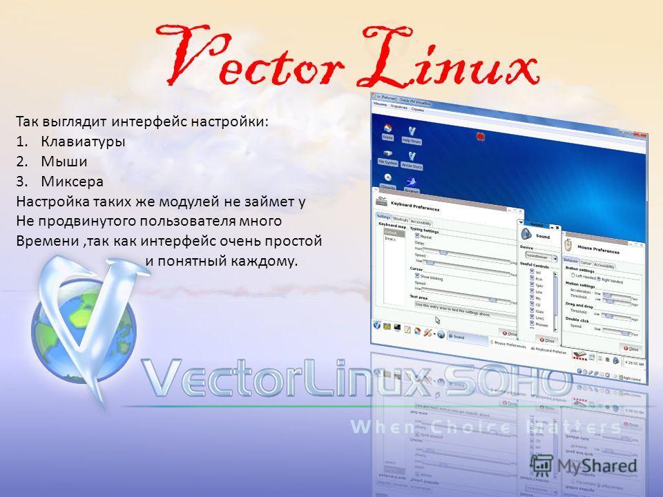 Vector Linux Так выглядит интерфейс настройки: 1.Клавиатуры 2.Мыши 3.Миксера Настройка таких же модулей не займет у Не продвинутого пользователя много Времени,так как интерфейс очень простой и понятный каждому.