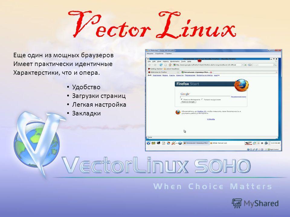 Vector Linux Еще один из мощных браузеров Имеет практически идентичные Характерстики, что и опера. Удобство Загрузки страниц Легкая настройка Закладки