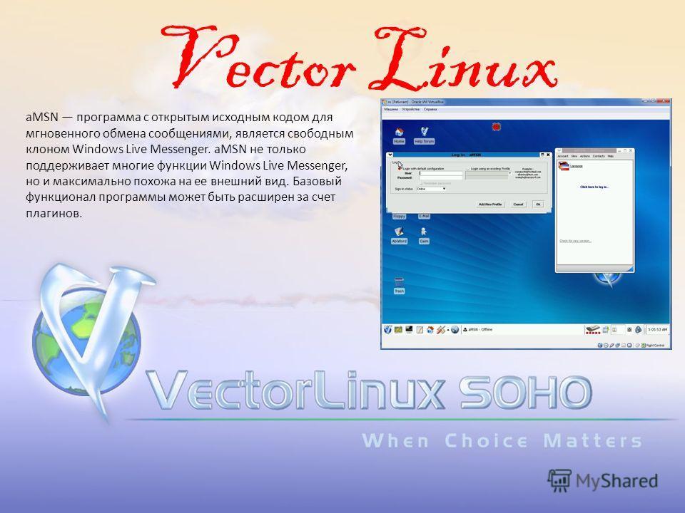 Vector Linux aMSN программа с открытым исходным кодом для мгновенного обмена сообщениями, является свободным клоном Windows Live Messenger. aMSN не только поддерживает многие функции Windows Live Messenger, но и максимально похожа на ее внешний вид.