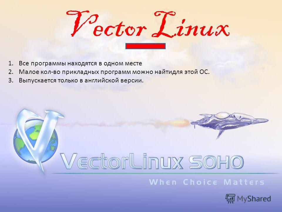 Vector Linux 1.Все программы находятся в одном месте 2.Малое кол-во прикладных программ можно найтидля этой ОС. 3.Выпускается только в английской версии.