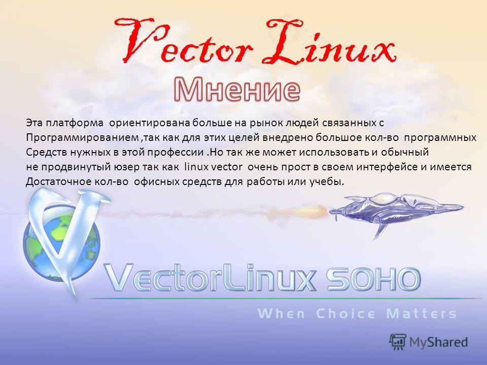 Vector Linux Эта платформа ориентирована больше на рынок людей связанных с Программированием,так как для этих целей внедрено большое кол-во программных Средств нужных в этой профессии.Но так же может использовать и обычный не продвинутый юзер так как