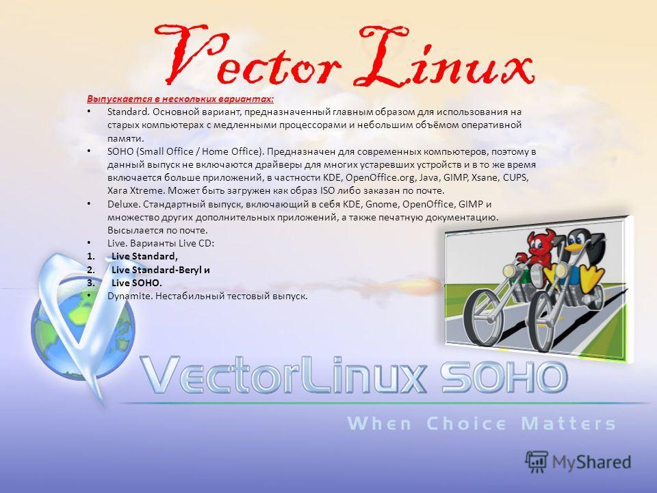 Vector Linux Выпускается в нескольких вариантах: Standard. Основной вариант, предназначенный главным образом для использования на старых компьютерах с медленными процессорами и небольшим объёмом оперативной памяти. SOHO (Small Office / Home Office).
