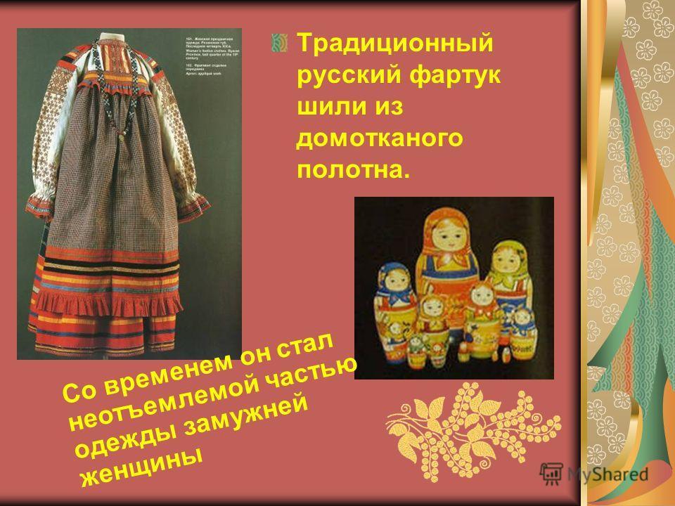 Традиционный русский фартук шили из домотканого полотна. Со временем он стал неотъемлемой частью одежды замужней женщины
