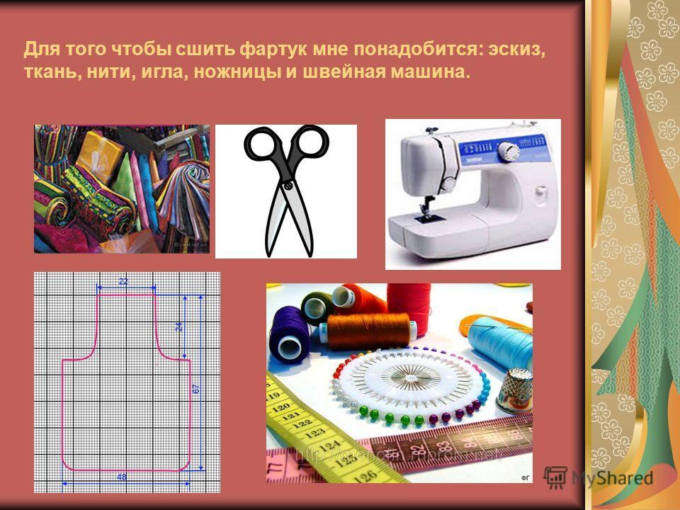 Для того чтобы сшить фартук мне понадобится: эскиз, ткань, нити, игла, ножницы и швейная машина.