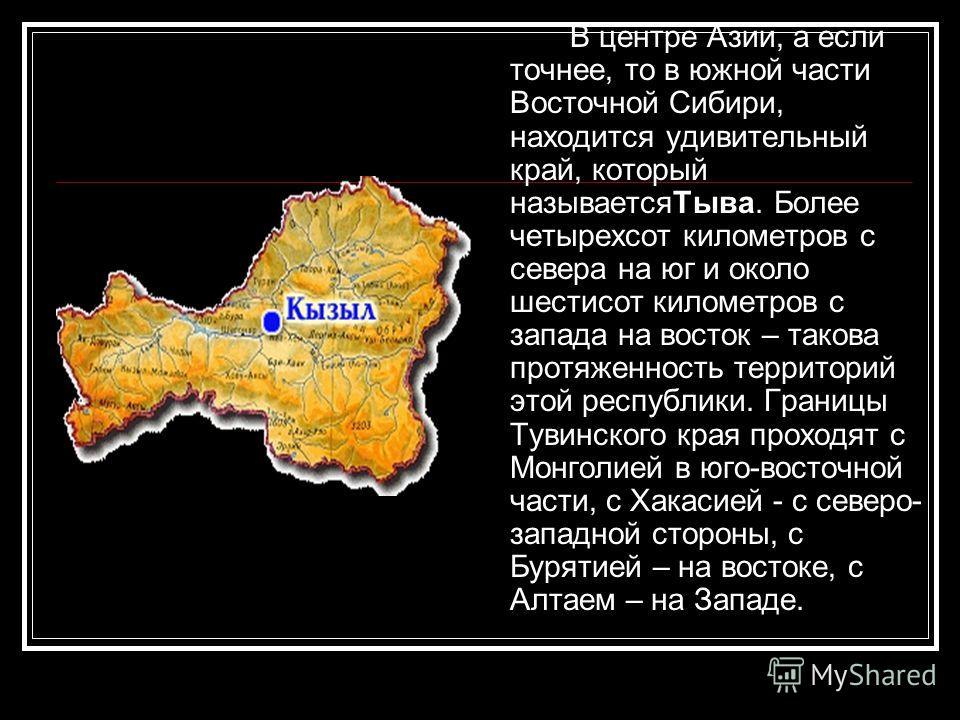 В центре Азии, а если точнее, то в южной части Восточной Сибири, находится удивительный край, который называетсяТыва. Более четырехсот километров с севера на юг и около шестисот километров с запада на восток – такова протяженность территорий этой рес
