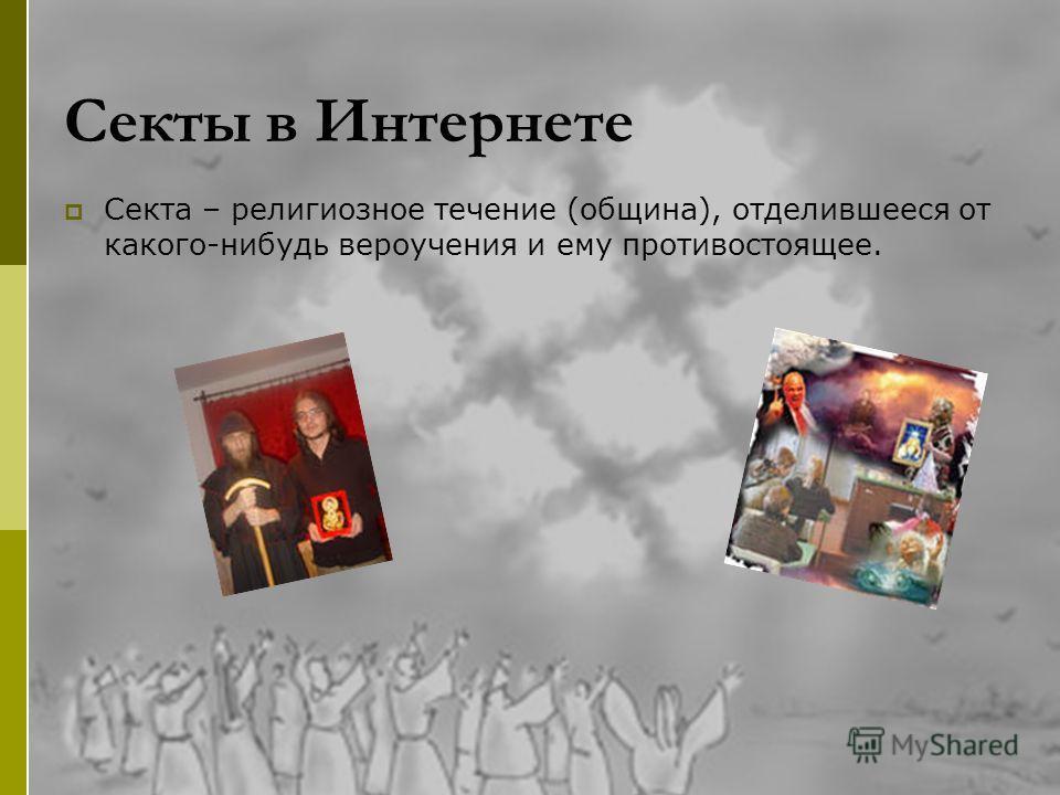 Секты в Интернете Секта – религиозное течение (община), отделившееся от какого-нибудь вероучения и ему противостоящее.