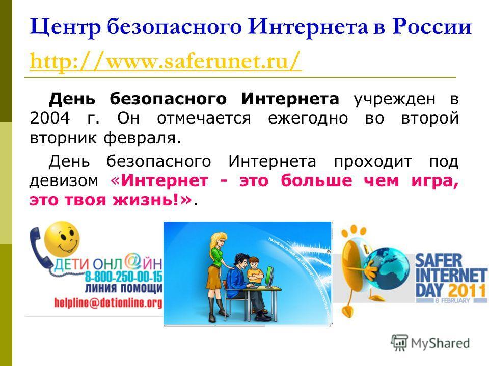 Центр безопасного Интернета в России http://www.saferunet.ru/ http://www.saferunet.ru/ День безопасного Интернета учрежден в 2004 г. Он отмечается ежегодно во второй вторник февраля. День безопасного Интернета проходит под девизом «Интернет - это бол