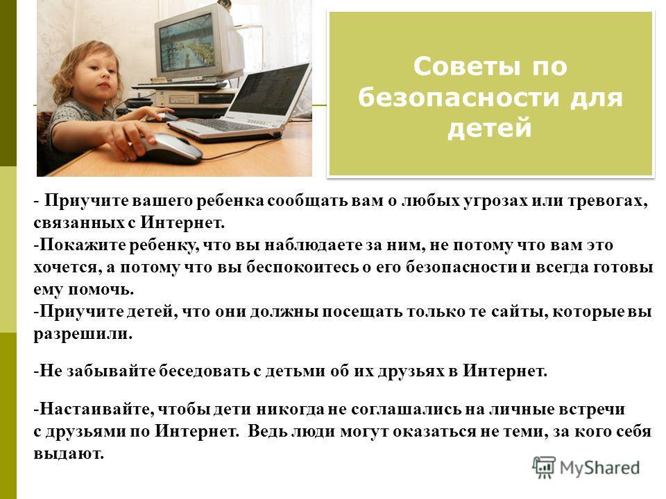 Советы по безопасности для детей - Приучите вашего ребенка сообщать вам о любых угрозах или тревогах, связанных с Интернет. -Покажите ребенку, что вы наблюдаете за ним, не потому что вам это хочется, а потому что вы беспокоитесь о его безопасности и