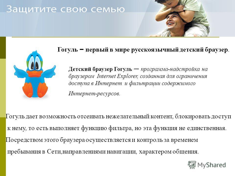 Гогуль – первый в мире русскоязычный детский браузер. Детский браузер Гогуль программа-надстройка на браузером Internet Explorer, созданная для ограничения доступа в Интернет и фильтрации содержимого Интернет-ресурсов. Гогуль дает возможность отсеива