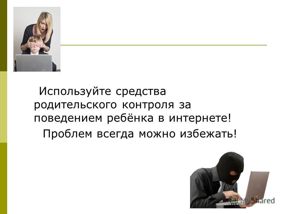 Используйте средства родительского контроля за поведением ребёнка в интернете! Проблем всегда можно избежать!