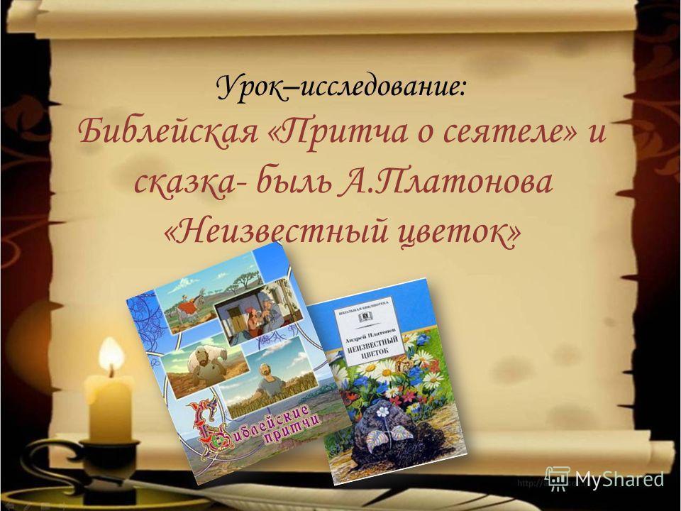 Урок–исследование: Библейская «Притча о сеятеле» и сказка- быль А.Платонова «Неизвестный цветок»