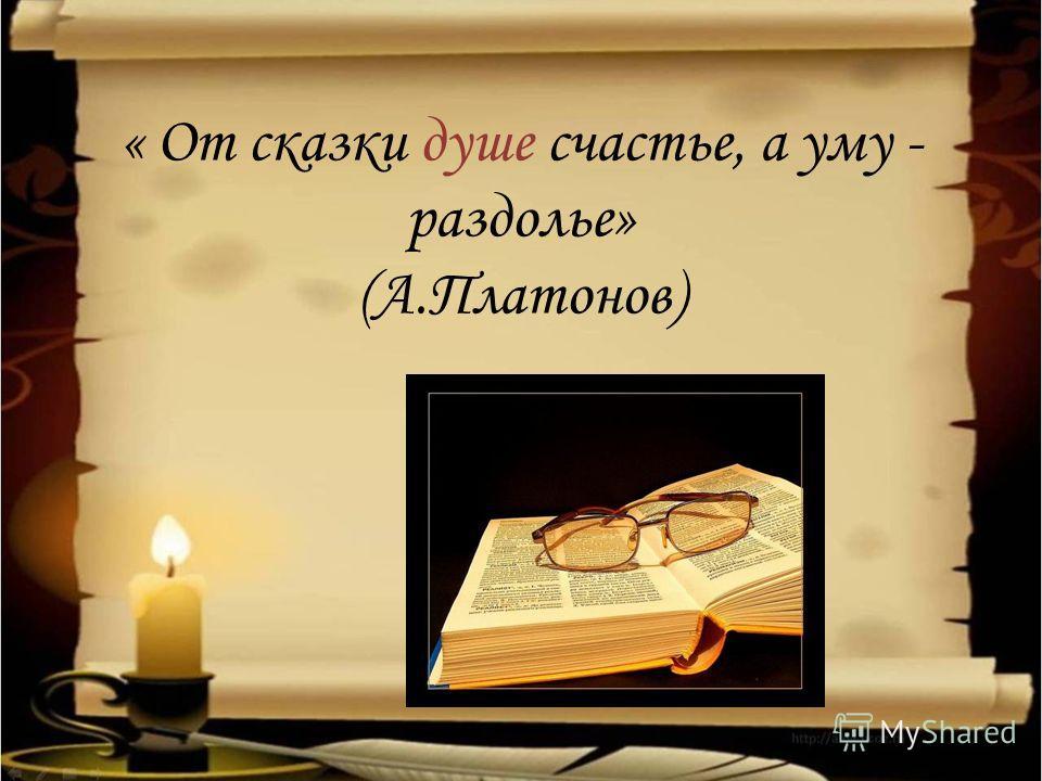 « От сказки душе счастье, а уму - раздолье» (А.Платонов)