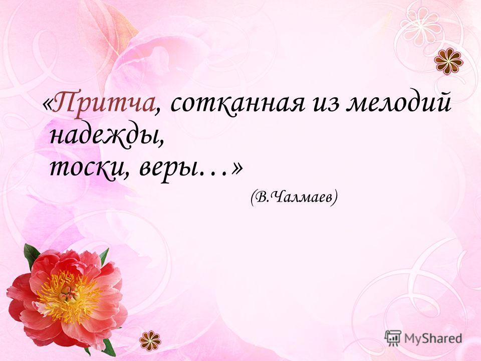 «Притча, сотканная из мелодий надежды, тоски, веры…» (В.Чалмаев)
