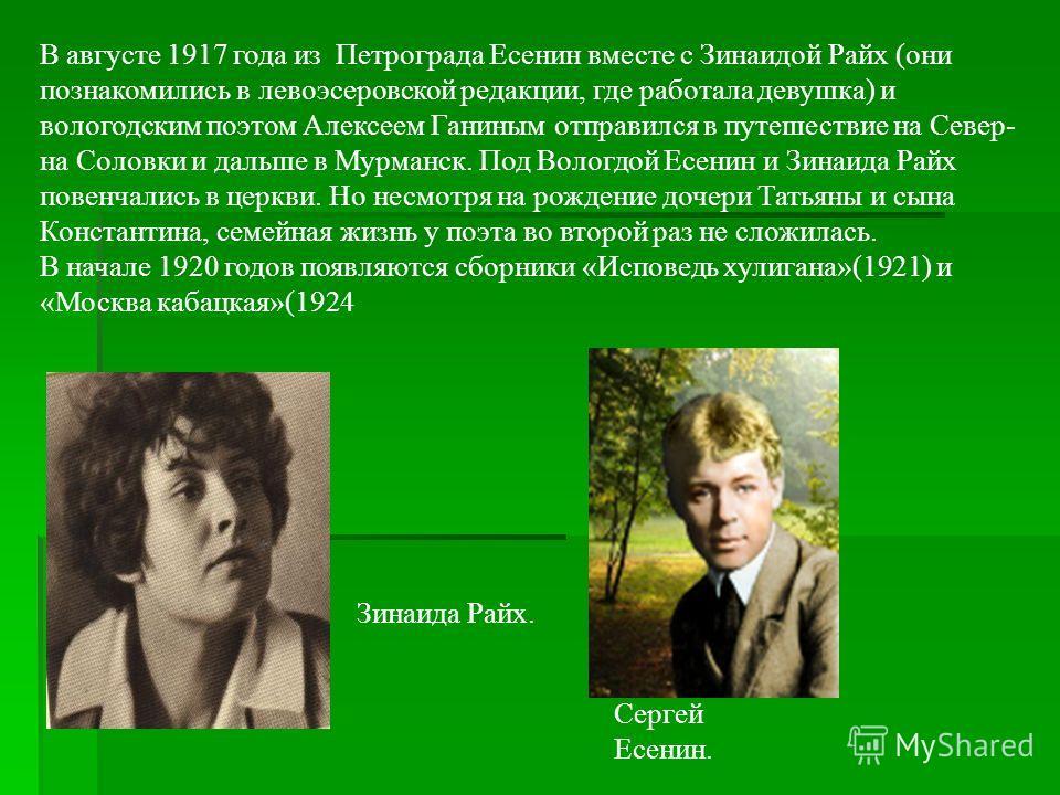 В августе 1917 года из Петрограда Есенин вместе с Зинаидой Райх (они познакомились в левоэсеровской редакции, где работала девушка) и вологодским поэтом Алексеем Ганиным отправился в путешествие на Север- на Соловки и дальше в Мурманск. Под Вологдой