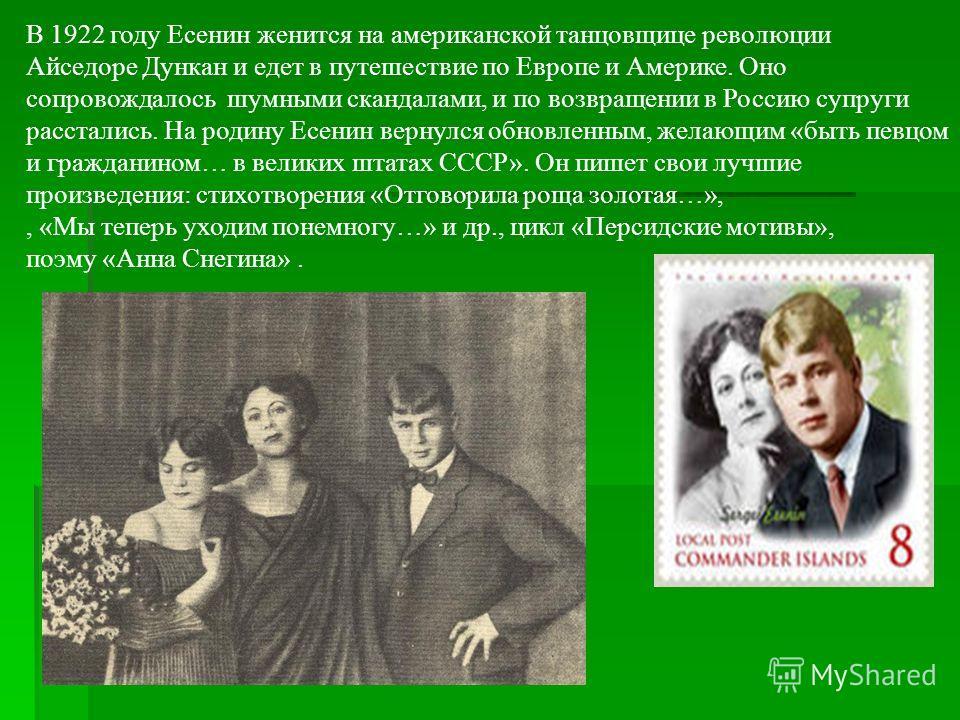 В 1922 году Есенин женится на американской танцовщице революции Айседоре Дункан и едет в путешествие по Европе и Америке. Оно сопровождалось шумными скандалами, и по возвращении в Россию супруги расстались. На родину Есенин вернулся обновленным, жела