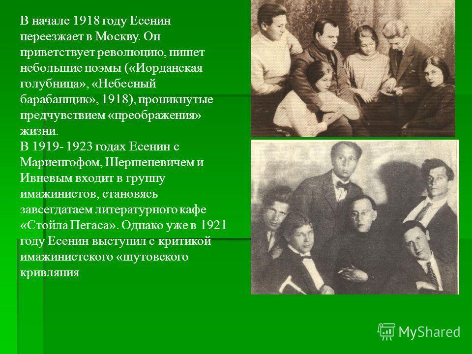 В начале 1918 году Есенин переезжает в Москву. Он приветствует революцию, пишет небольшие поэмы («Иорданская голубница», «Небесный барабанщик», 1918), проникнутые предчувствием «преображения» жизни. В 1919- 1923 годах Есенин с Мариенгофом, Шершеневич