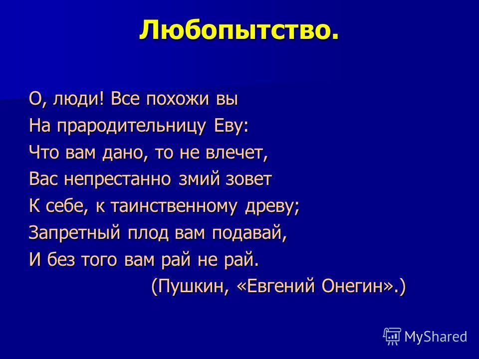Любопытство. О, люди! Все похожи вы На прародительницу Еву: Что вам дано, то не влечет, Вас непрестанно змий зовет К себе, к таинственному древу; Запретный плод вам подавай, И без того вам рай не рай. (Пушкин, «Евгений Онегин».) (Пушкин, «Евгений Оне