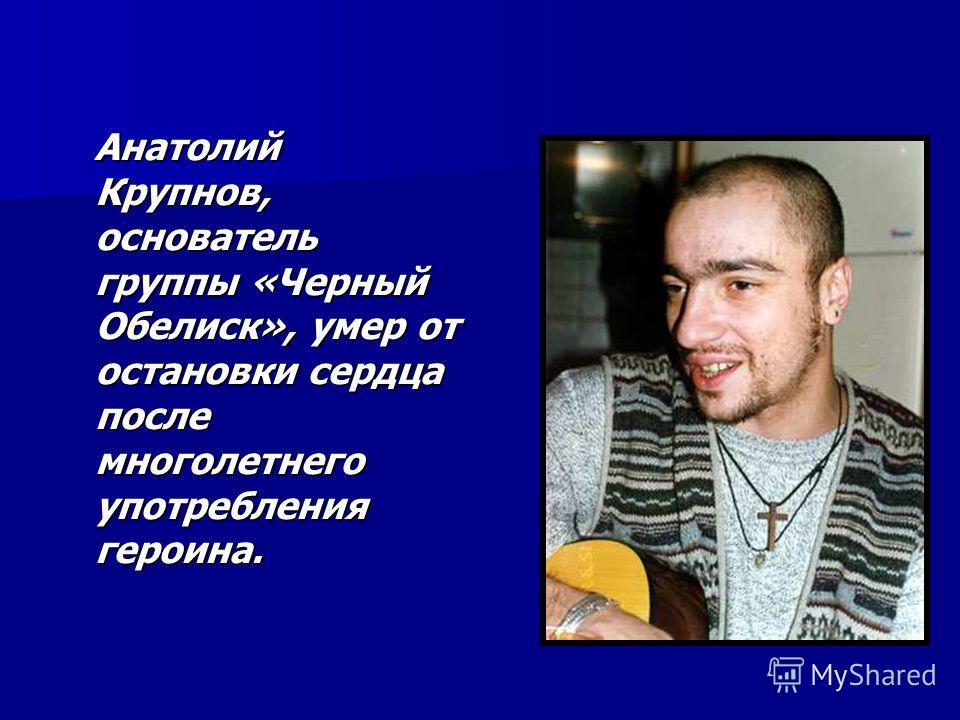 Анатолий Крупнов, основатель группы «Черный Обелиск», умер от остановки сердца после многолетнего употребления героина. Анатолий Крупнов, основатель группы «Черный Обелиск», умер от остановки сердца после многолетнего употребления героина.