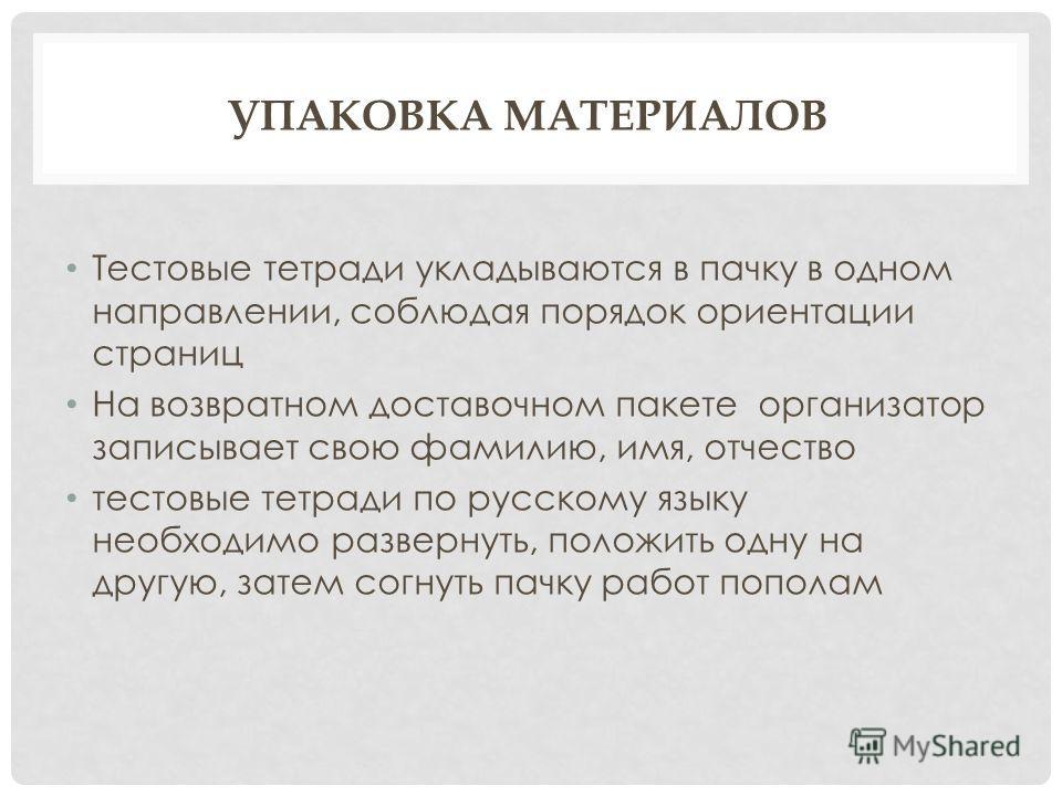 УПАКОВКА МАТЕРИАЛОВ Тестовые тетради укладываются в пачку в одном направлении, соблюдая порядок ориентации страниц На возвратном доставочном пакете организатор записывает свою фамилию, имя, отчество тестовые тетради по русскому языку необходимо разве