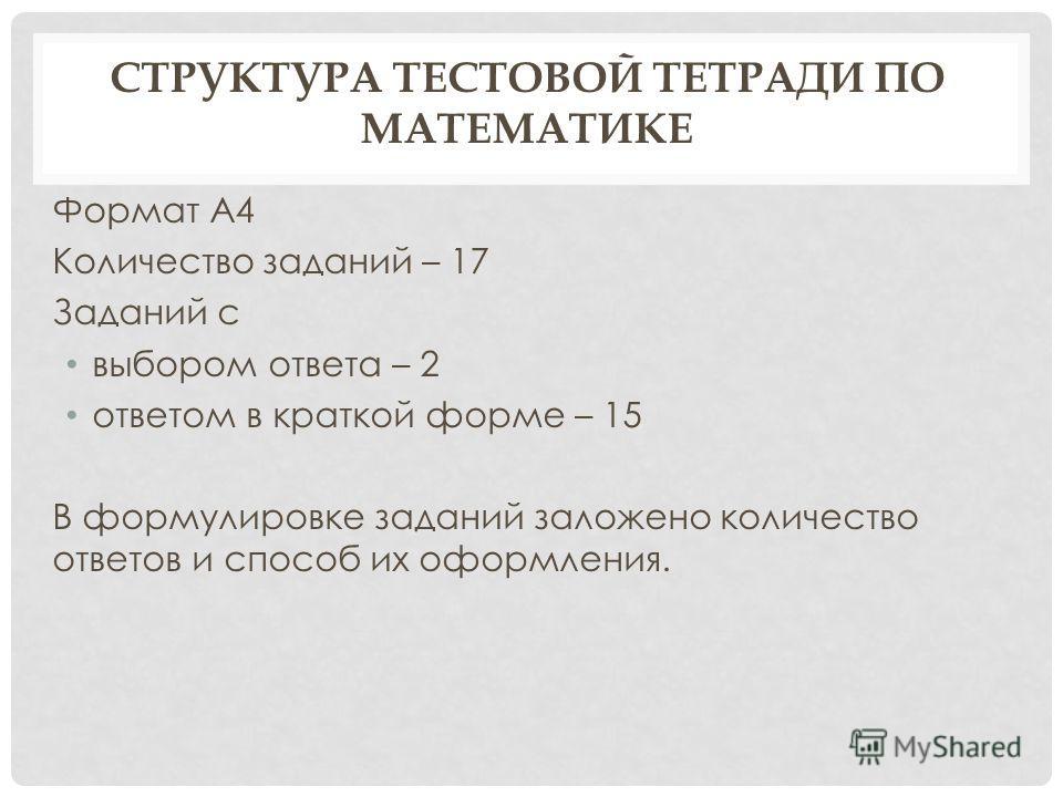 СТРУКТУРА ТЕСТОВОЙ ТЕТРАДИ ПО МАТЕМАТИКЕ Формат А4 Количество заданий – 17 Заданий с выбором ответа – 2 ответом в краткой форме – 15 В формулировке заданий заложено количество ответов и способ их оформления.