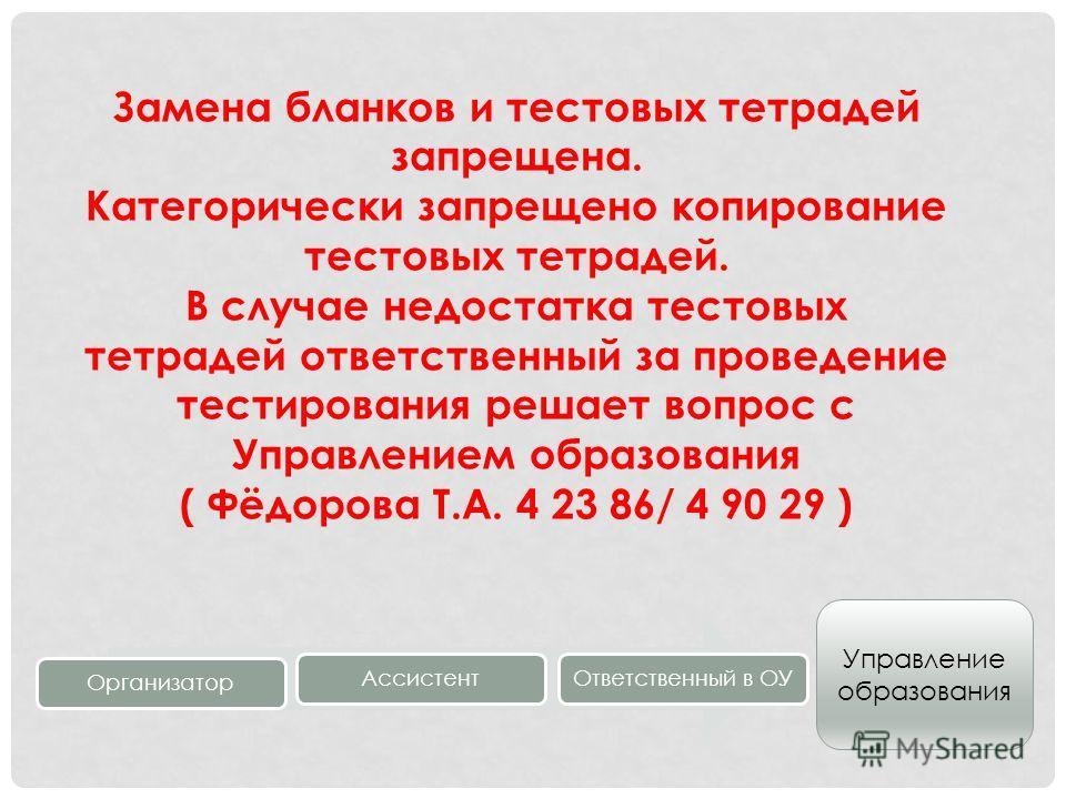 Замена бланков и тестовых тетрадей запрещена. Категорически запрещено копирование тестовых тетрадей. В случае недостатка тестовых тетрадей ответственный за проведение тестирования решает вопрос с Управлением образования ( Фёдорова Т.А. 4 23 86/ 4 90