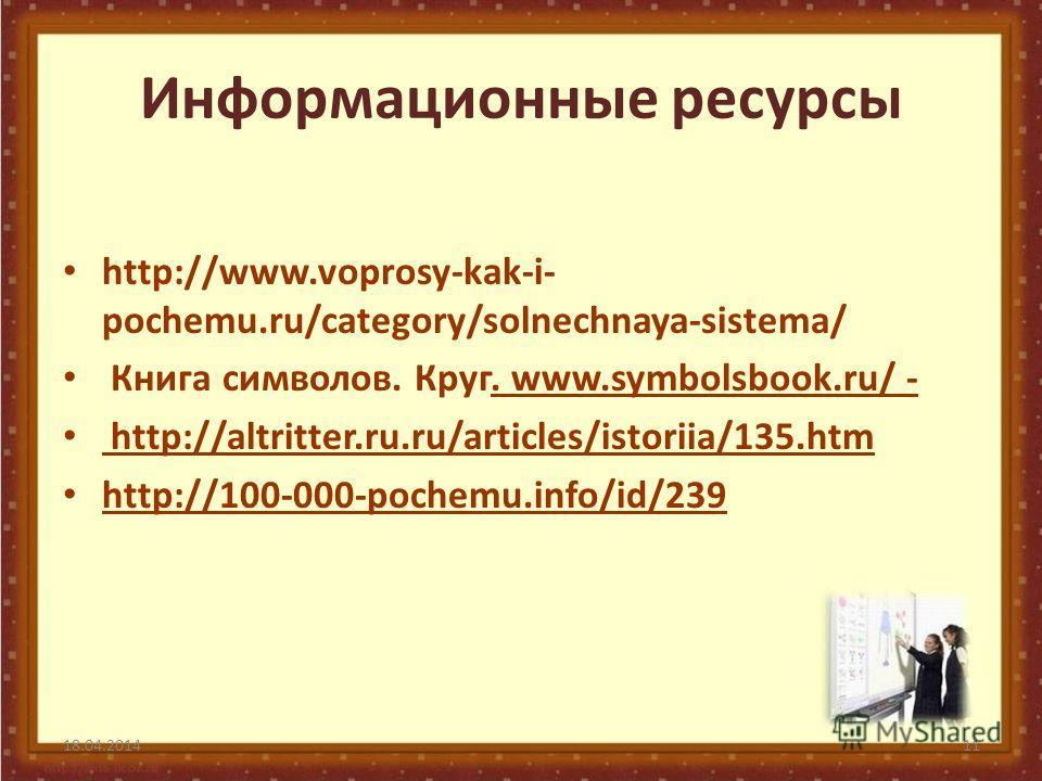 Информационные ресурсы http://www.voprosy-kak-i- pochemu.ru/category/solnechnaya-sistema/ Книга символов. Круг. www.symbolsbook.ru/ - http://altritter.ru.ru/articles/istoriia/135.htm http://100-000-pochemu.info/id/239 18.04.201411
