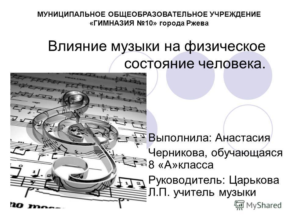 Влияние музыки на физическое состояние человека. Выполнила: Анастасия Черникова, обучающаяся 8 «А»класса Руководитель: Царькова Л.П. учитель музыки МУНИЦИПАЛЬНОЕ ОБЩЕОБРАЗОВАТЕЛЬНОЕ УЧРЕЖДЕНИЕ «ГИМНАЗИЯ 10» города Ржева