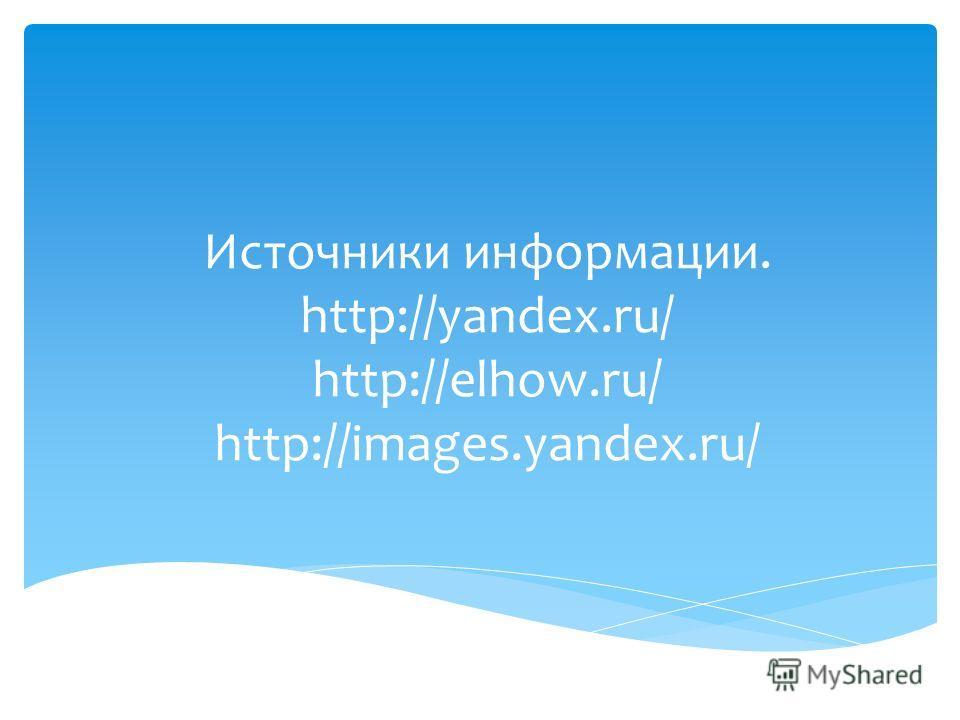 Источники информации. http://yandex.ru/ http://elhow.ru/ http://images.yandex.ru/