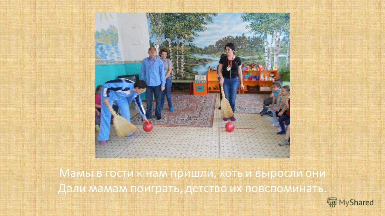 Мамы в гости к нам пришли, хоть и выросли они Дали мамам поиграть, детство их повспоминать.