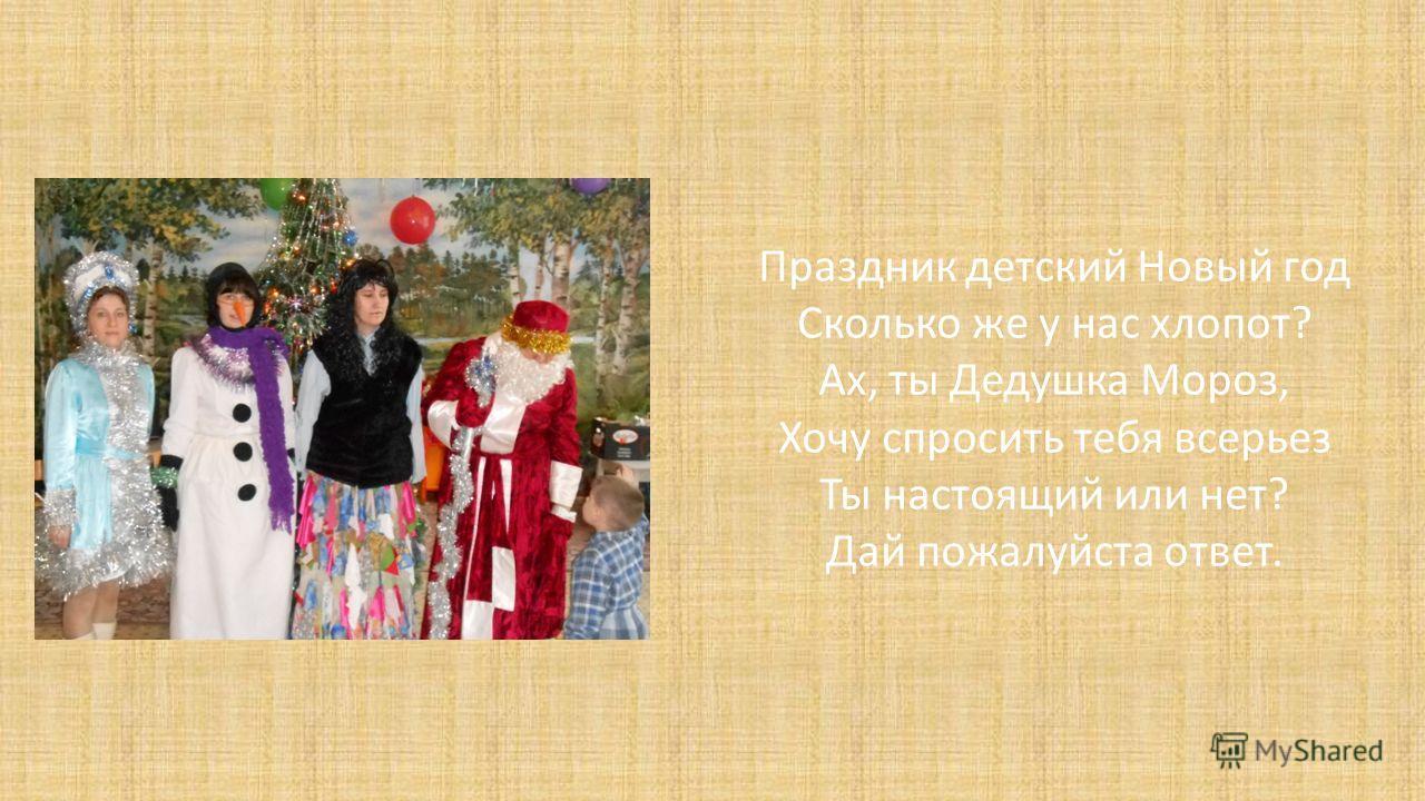 Праздник детский Новый год Сколько же у нас хлопот? Ах, ты Дедушка Мороз, Хочу спросить тебя всерьез Ты настоящий или нет? Дай пожалуйста ответ.