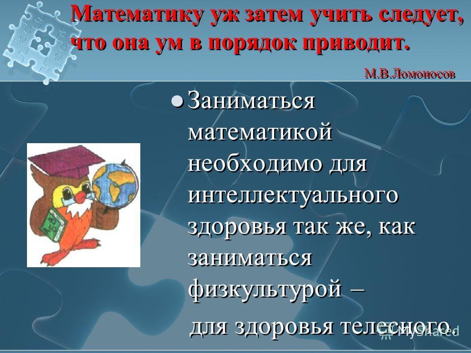 Математику уж затем учить следует, что она ум в порядок приводит. М.В.Ломоносов Заниматься математикой необходимо для интеллектуального здоровья так же, как заниматься физкультурой – для здоровья телесного. Заниматься математикой необходимо для интел