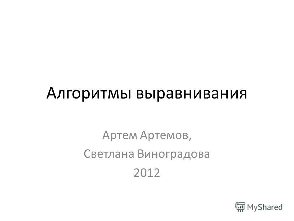 Алгоритмы выравнивания Артем Артемов, Светлана Виноградова 2012