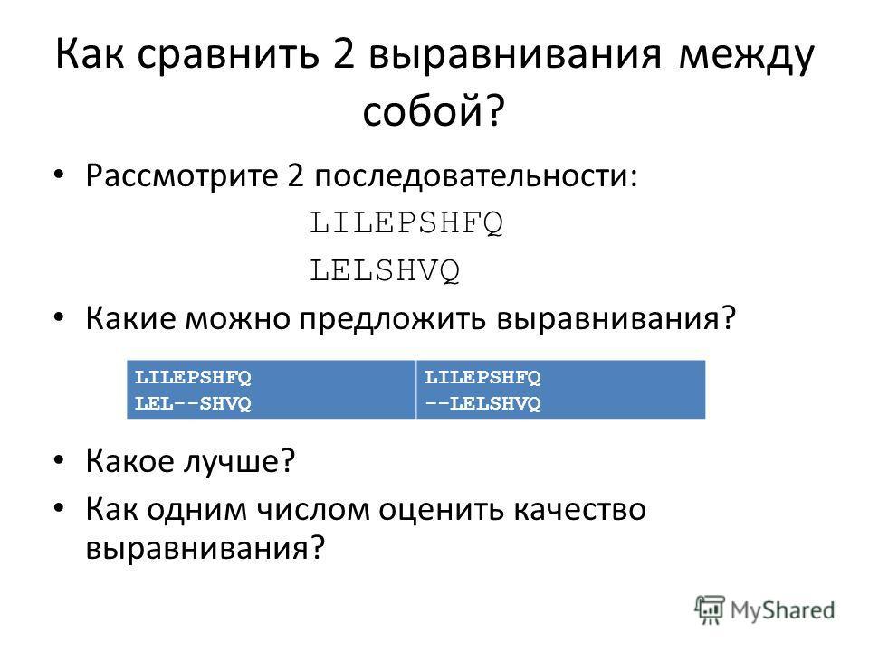 Как сравнить 2 выравнивания между собой? Рассмотрите 2 последовательности: LILEPSHFQ LELSHVQ Какие можно предложить выравнивания? Какое лучше? Как одним числом оценить качество выравнивания? LILEPSHFQ LEL--SHVQ LILEPSHFQ --LELSHVQ
