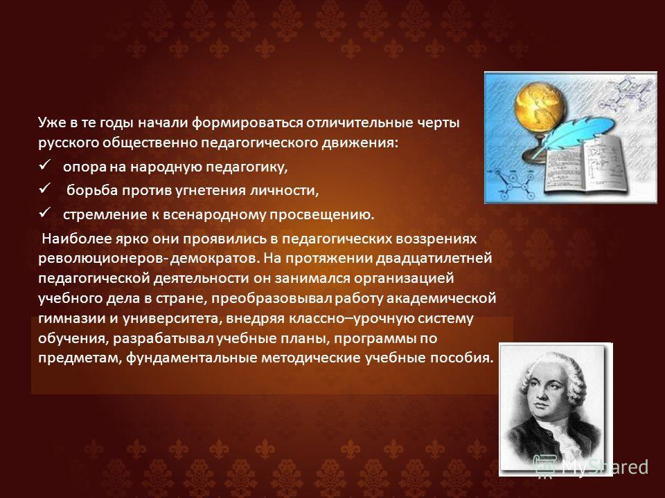 Уже в те годы начали формироваться отличительные черты русского общественно педагогического движения: опора на народную педагогику, борьба против угнетения личности, стремление к всенародному просвещению. Наиболее ярко они проявились в педагогических