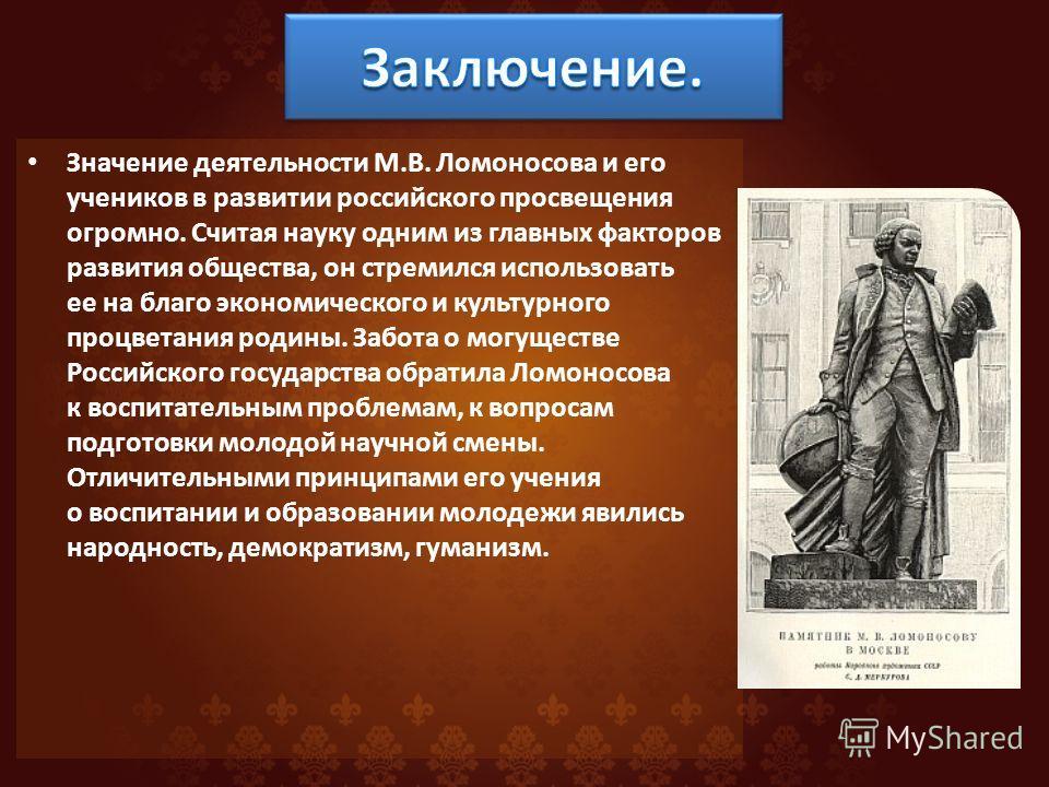 Значение деятельности М.В. Ломоносова и его учеников в развитии российского просвещения огромно. Считая науку одним из главных факторов развития общества, он стремился использовать ее на благо экономического и культурного процветания родины. Забота о