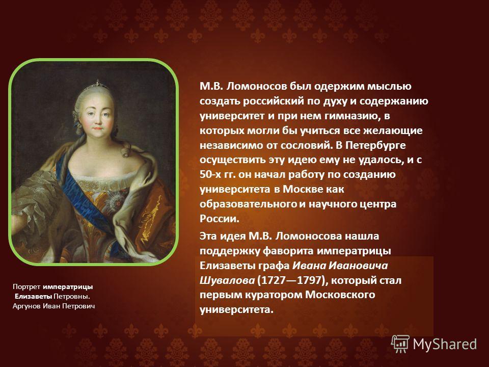 М.В. Ломоносов был одержим мыслью создать российский по духу и содержанию университет и при нем гимназию, в которых могли бы учиться все желающие независимо от сословий. В Петербурге осуществить эту идею ему не удалось, и с 50-х гг. он начал работу п
