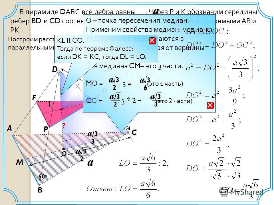 M О P В пирамиде D АВС все ребра равны. Через Р и К обозначим середины ребер BD и CD соответственно. Найдите расстояние между прямыми АВ и РК. a D C A B 60 0 Fa K L a Построим расстояние между параллельными плоскостями. ? О – точка пересечения медиан