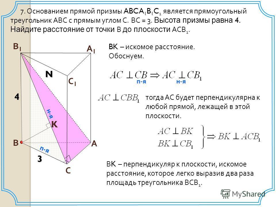 В С А В1В1 А1А1 С1С1 7. Основанием прямой призмы ABCA 1 B 1 C 1 является прямоугольный треугольник АВС с прямым углом С. ВС = 3. Высота призмы равна 4. Найдите расстояние от точки В до плоскости АСВ 1. 3 N 4 BK – искомое расстояние. Обоснуем. п - я н