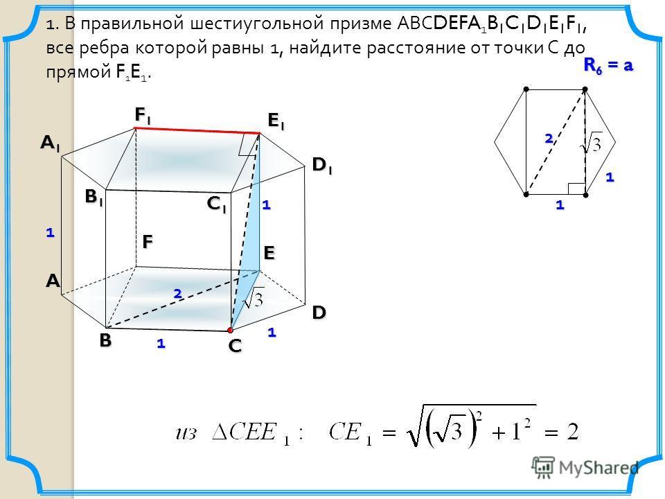 1 1. В правильной шестиугольной призме АВС DEFA 1 B 1 C 1 D 1 E 1 F 1, все ребра которой равны 1, найдите расстояние от точки С до прямой F 1 E 1. B C D E F A B1B1B1B1 C1C1C1C1 D1D1D1D1 E1E1E1E1 F1F1F1F1 A1A1A1A1 1 1 1 2 211 1 R 6 = a