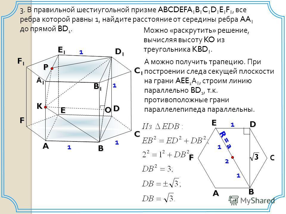 B 3. В правильной шестиугольной призме ABCDEFA 1 B 1 C 1 D 1 E 1 F 1, все ребра которой равны 1, найдите расстояние от середины ребра AA 1 до прямой BD 1. A D E А1А1А1А1 B1B1B1B1 D1D1D1D1 E1E1E1E1 C F C1C1C1C1 F1F1F1F11 1 1 K Можно «раскрутить» решен