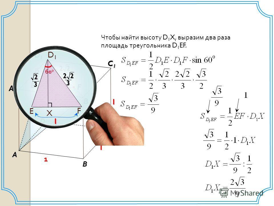 D В C1C1C1C1 D1D1D1D1 А A1A1A1A1 1 1 С B1B1B1B1 1 E F 2 32 322 60 0 X 1 D1D1 E F 3 22 3 2 X Чтобы найти высоту D 1 X, выразим два раза площадь треугольника D 1 EF. 1