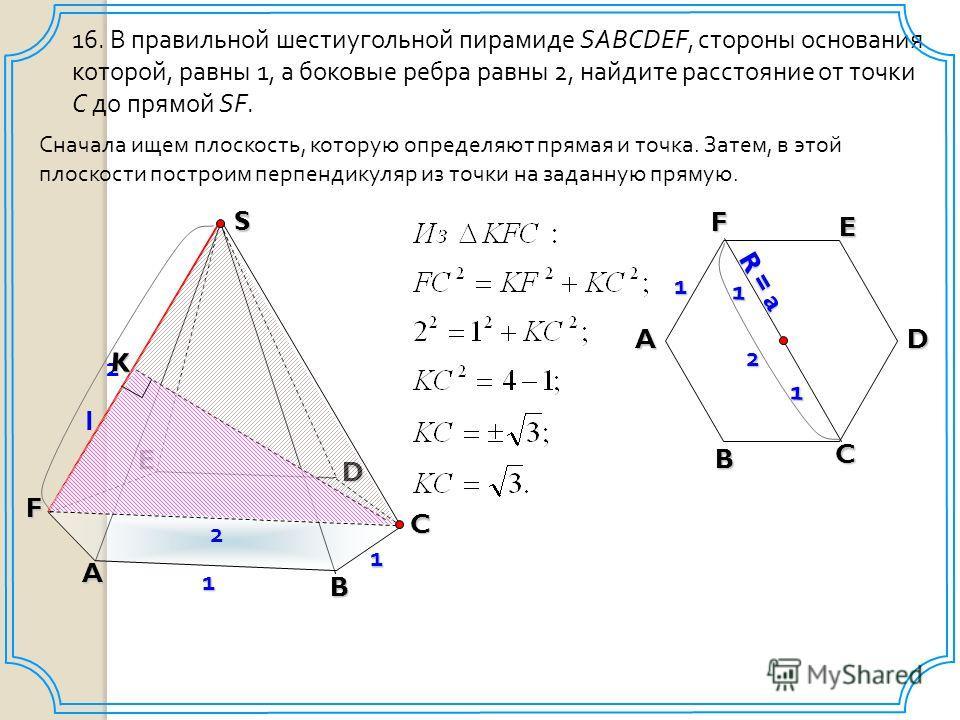 2 16. В правильной шестиугольной пирамиде SABCDEF, стороны основания которой, равны 1, а боковые ребра равны 2, найдите расстояние от точки C до прямой SF. A B C D E F 1 2 S 1 Сначала ищем плоскость, которую определяют прямая и точка. Затем, в этой п