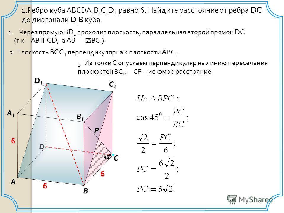 1.Ребро куба ABCDA 1 B 1 C 1 D 1 равно 6. Найдите расстояние от ребра DC до диагонали D 1 B куба. D С1С1С1С1 D1D1D1D1 А А1А1А1А1 6 6 В В1В1В1В1 6 1.Через прямую В D 1 проходит плоскость, параллельная второй прямой DC (т.к. A В II CD, а AB A ВС 1 ). Р