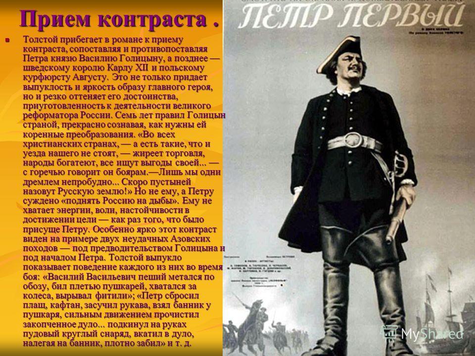 Прием контраста. Толстой прибегает в романе к приему контраста, сопоставляя и противопоставляя Петра князю Василию Голицыну, а позднее шведскому королю Карлу XII и польскому курфюрсту Августу. Это не только придает выпуклость и яркость образу главног