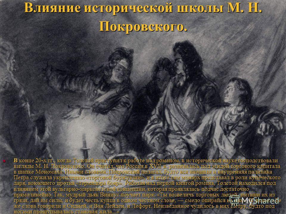 Влияние исторической школы М. Н. Покровского. В конце 20-х гг., когда Толстой приступил к работе над романом, в исторической науке господствовали взгляды М. Н. Покровского. Он считал, что Россия в XVII в. развивалась под эгидой торгового капитала в ш