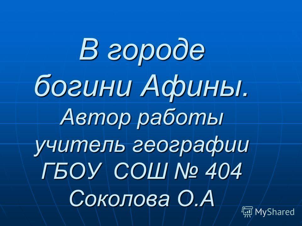 В городе богини Афины. Автор работы учитель географии ГБОУ СОШ 404 Соколова О.А