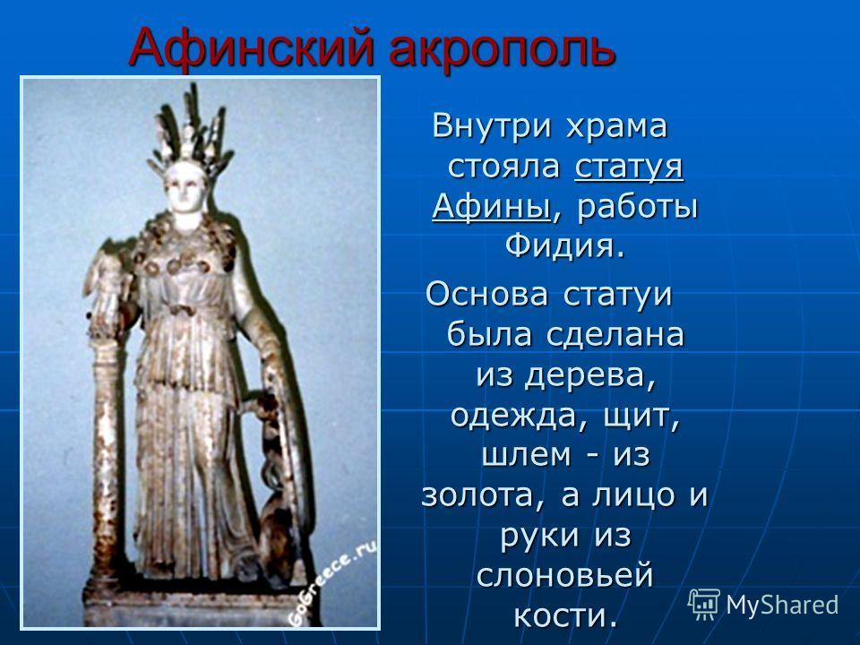 Афинский акрополь Внутри храма стояла статуя Афины, работы Фидия. Основа статуи была сделана из дерева, одежда, щит, шлем - из золота, а лицо и руки из слоновьей кости.
